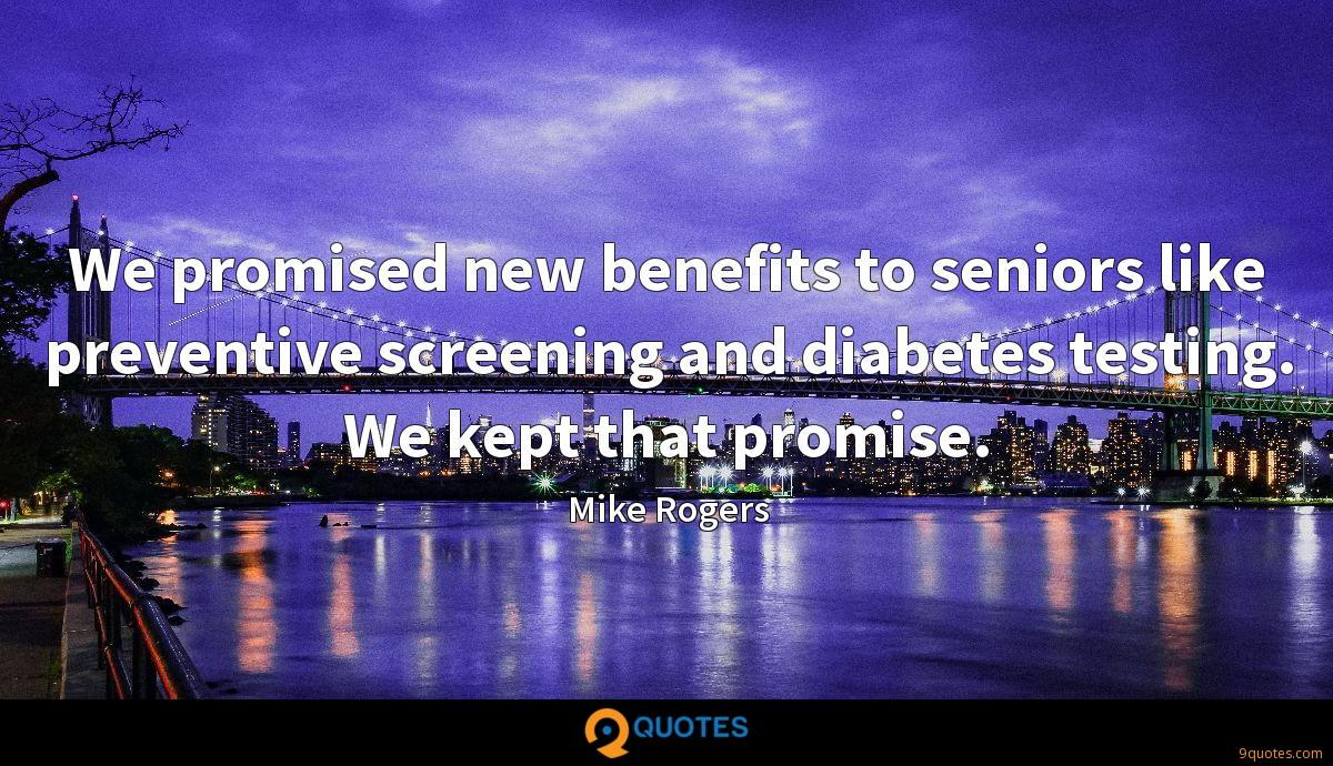 We promised new benefits to seniors like preventive screening and diabetes testing. We kept that promise.