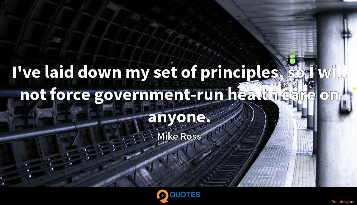 I've laid down my set of principles, so I will not force government-run health care on anyone.
