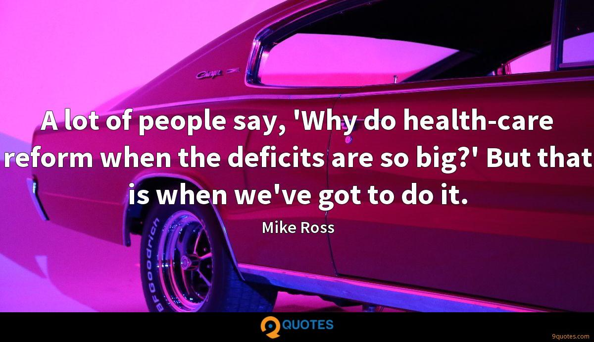 A lot of people say, 'Why do health-care reform when the deficits are so big?' But that is when we've got to do it.