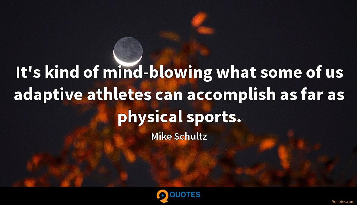 It's kind of mind-blowing what some of us adaptive athletes can accomplish as far as physical sports.