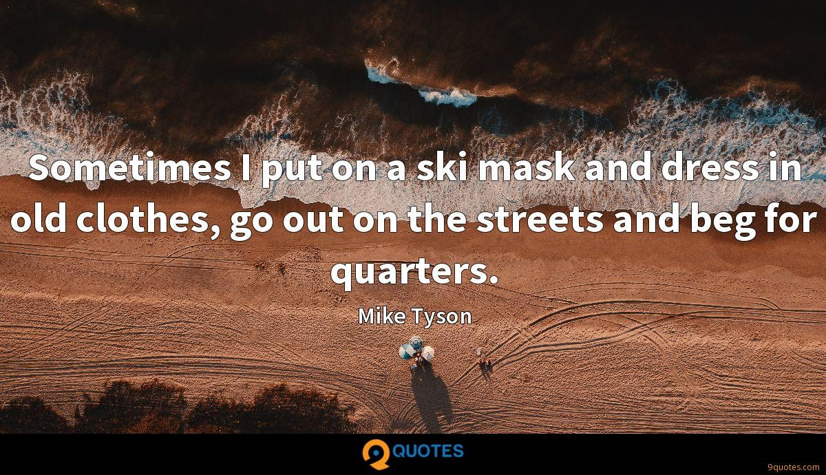 Sometimes I put on a ski mask and dress in old clothes, go out on the streets and beg for quarters.