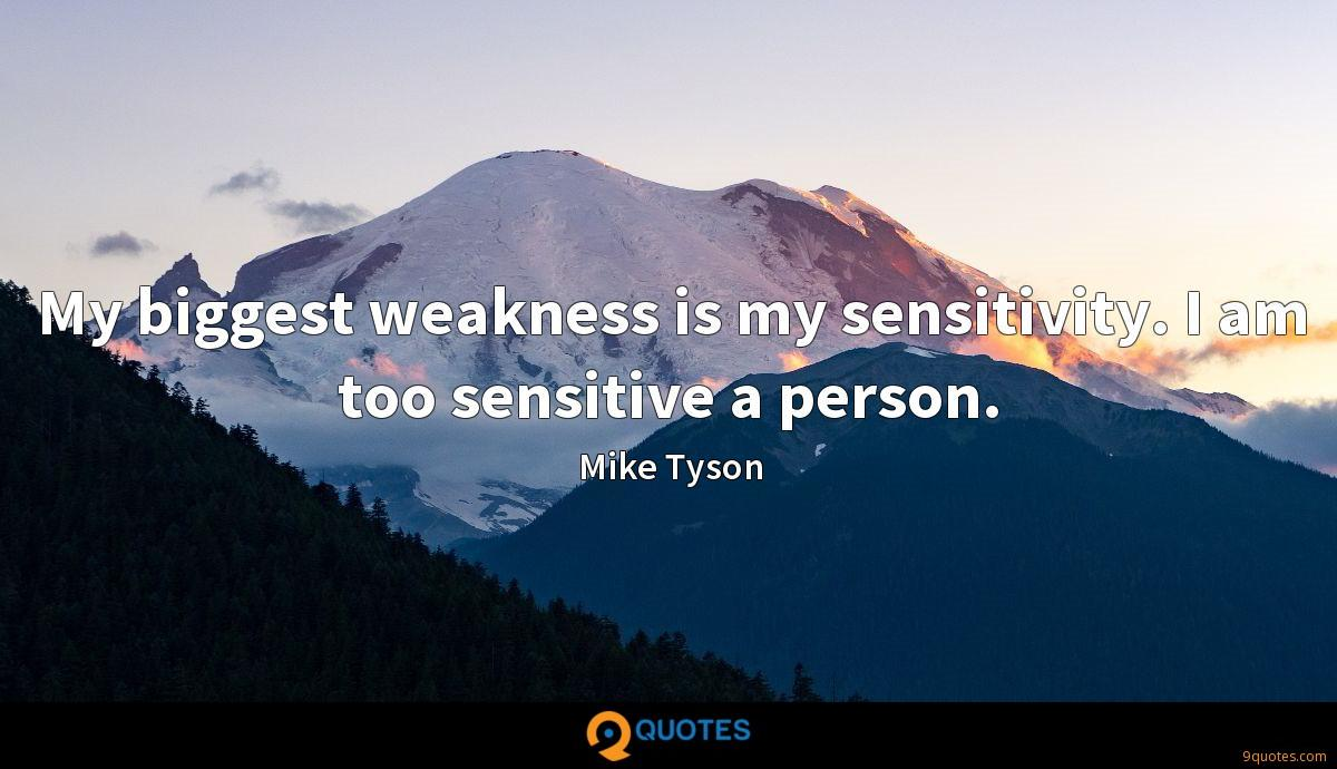 My biggest weakness is my sensitivity. I am too sensitive a person.
