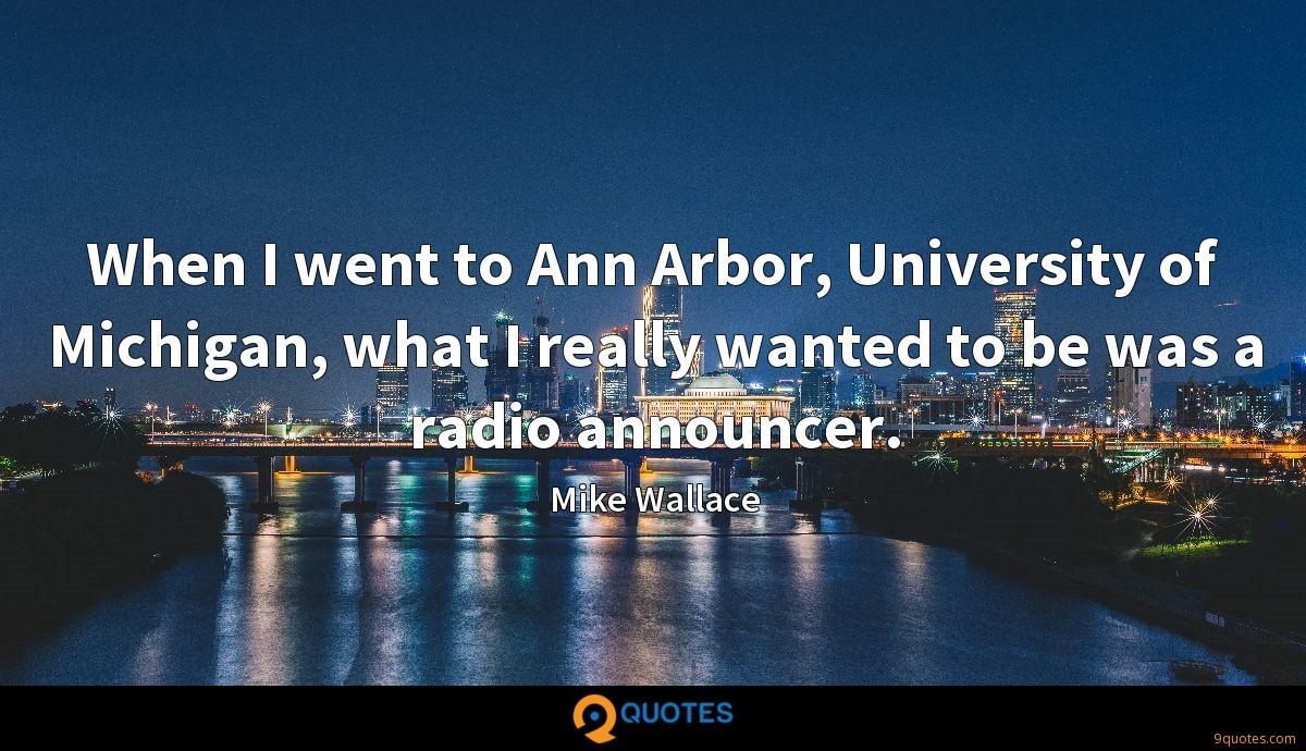 When I went to Ann Arbor, University of Michigan, what I really wanted to be was a radio announcer.