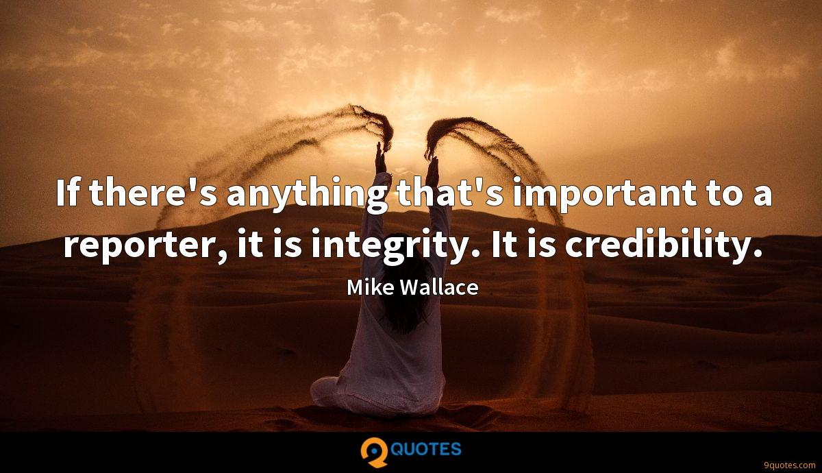 If there's anything that's important to a reporter, it is integrity. It is credibility.