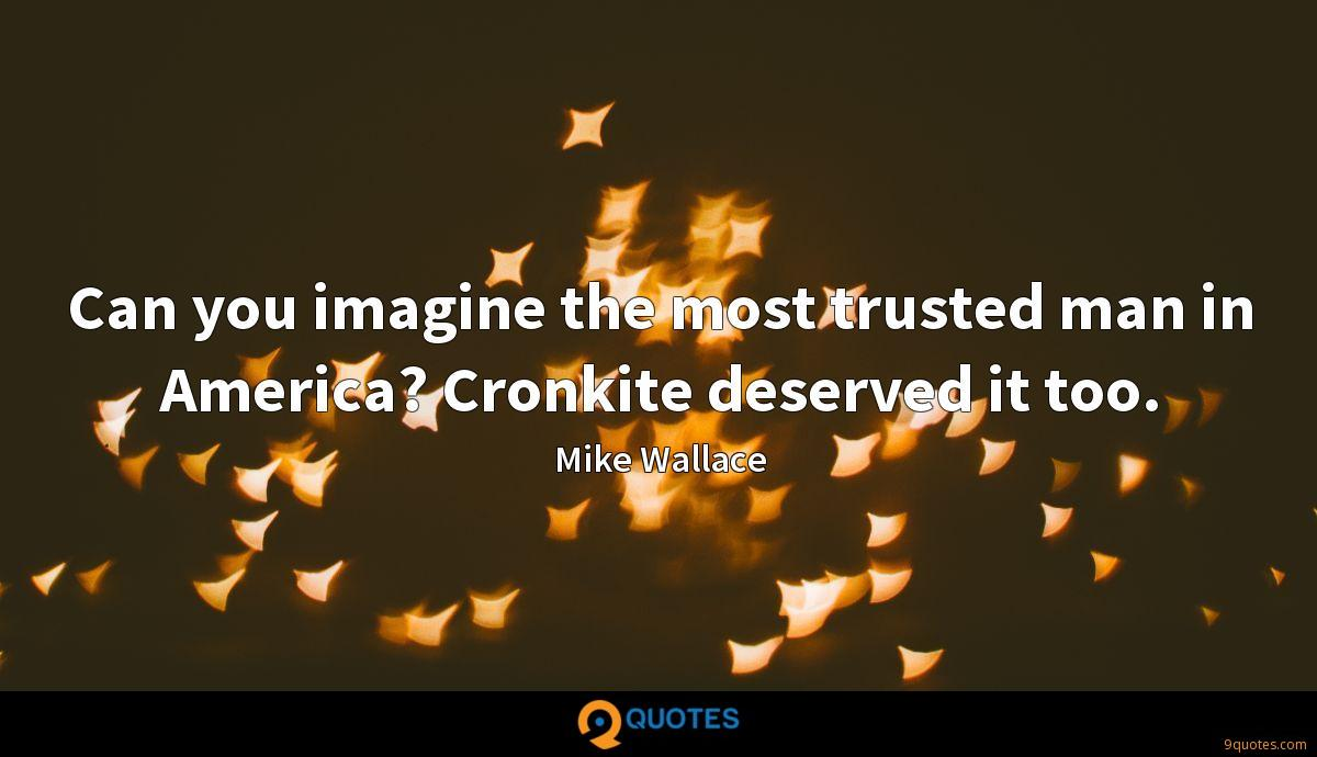 Can you imagine the most trusted man in America? Cronkite deserved it too.