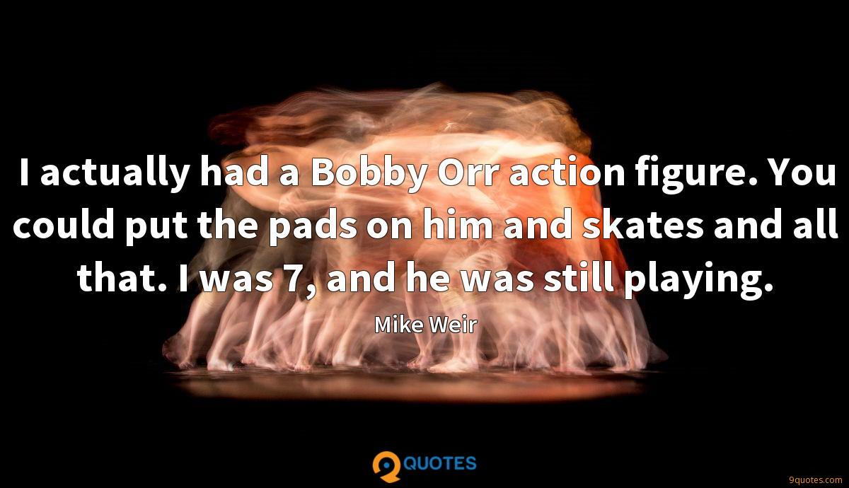 I actually had a Bobby Orr action figure. You could put the pads on him and skates and all that. I was 7, and he was still playing.