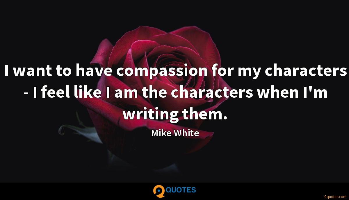 I want to have compassion for my characters - I feel like I am the characters when I'm writing them.