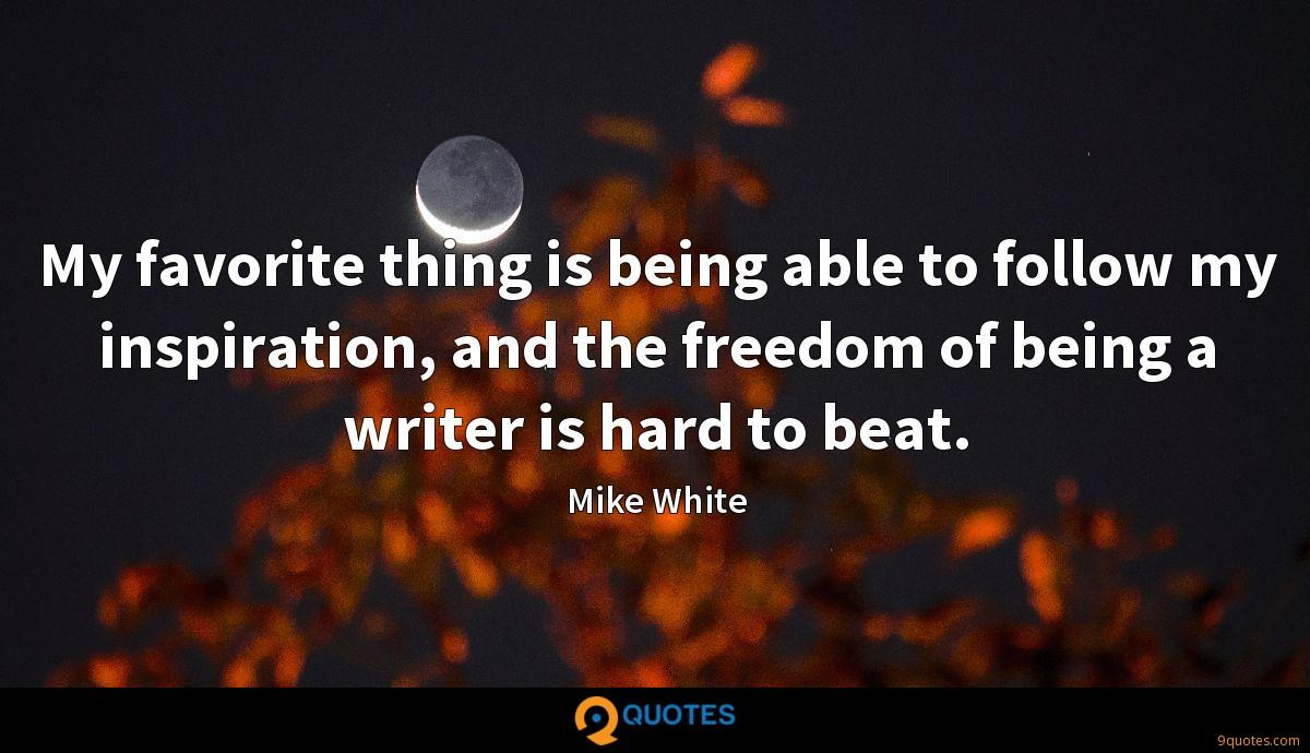 My favorite thing is being able to follow my inspiration, and the freedom of being a writer is hard to beat.