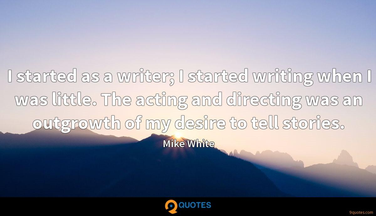 I started as a writer; I started writing when I was little. The acting and directing was an outgrowth of my desire to tell stories.