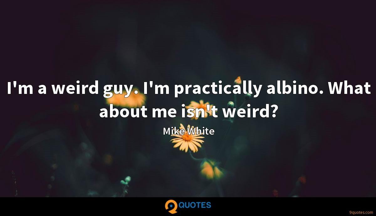 I'm a weird guy. I'm practically albino. What about me isn't weird?