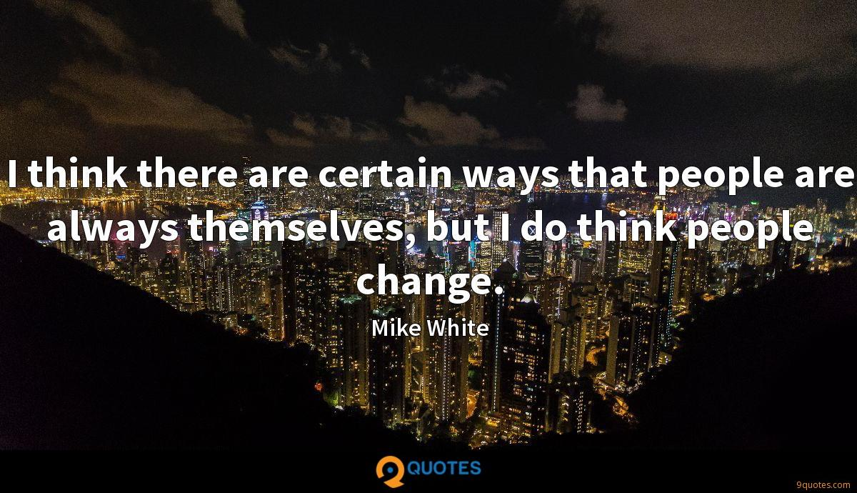 I think there are certain ways that people are always themselves, but I do think people change.