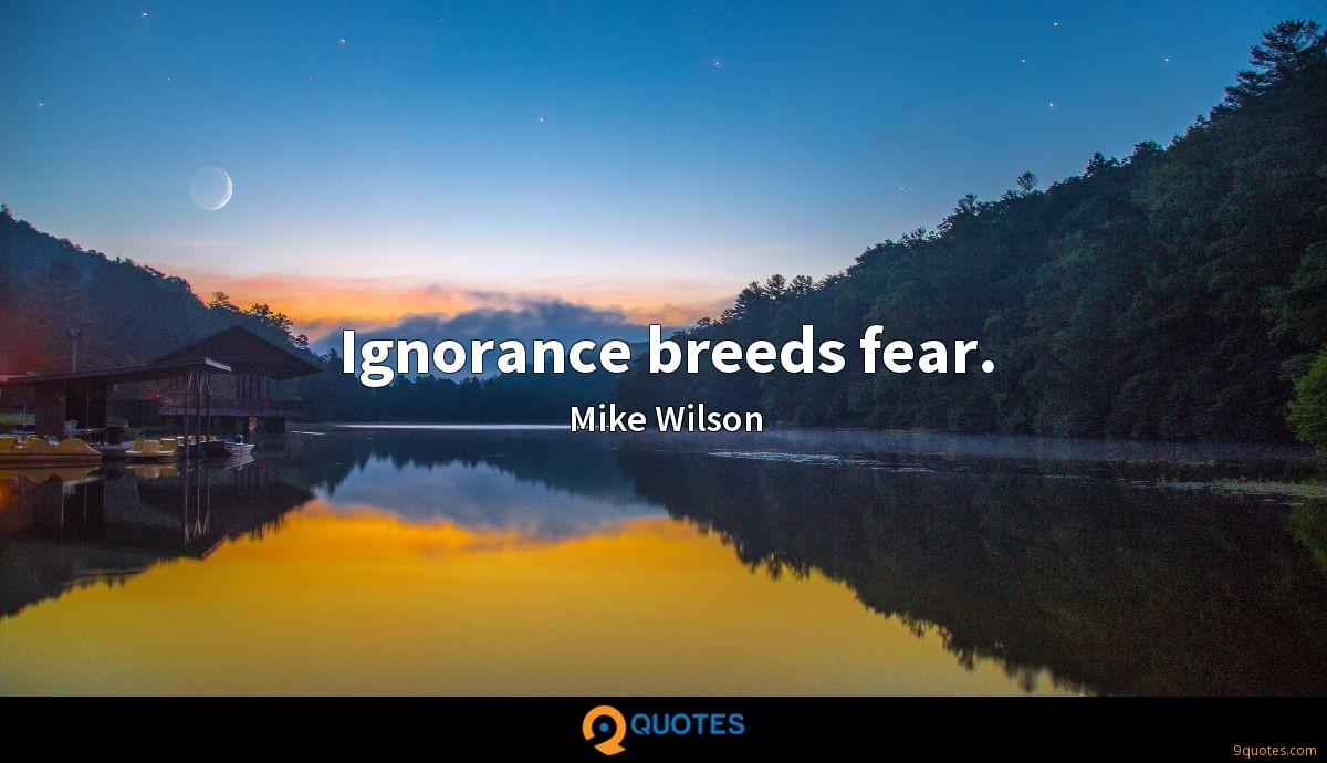 Ignorance breeds fear.