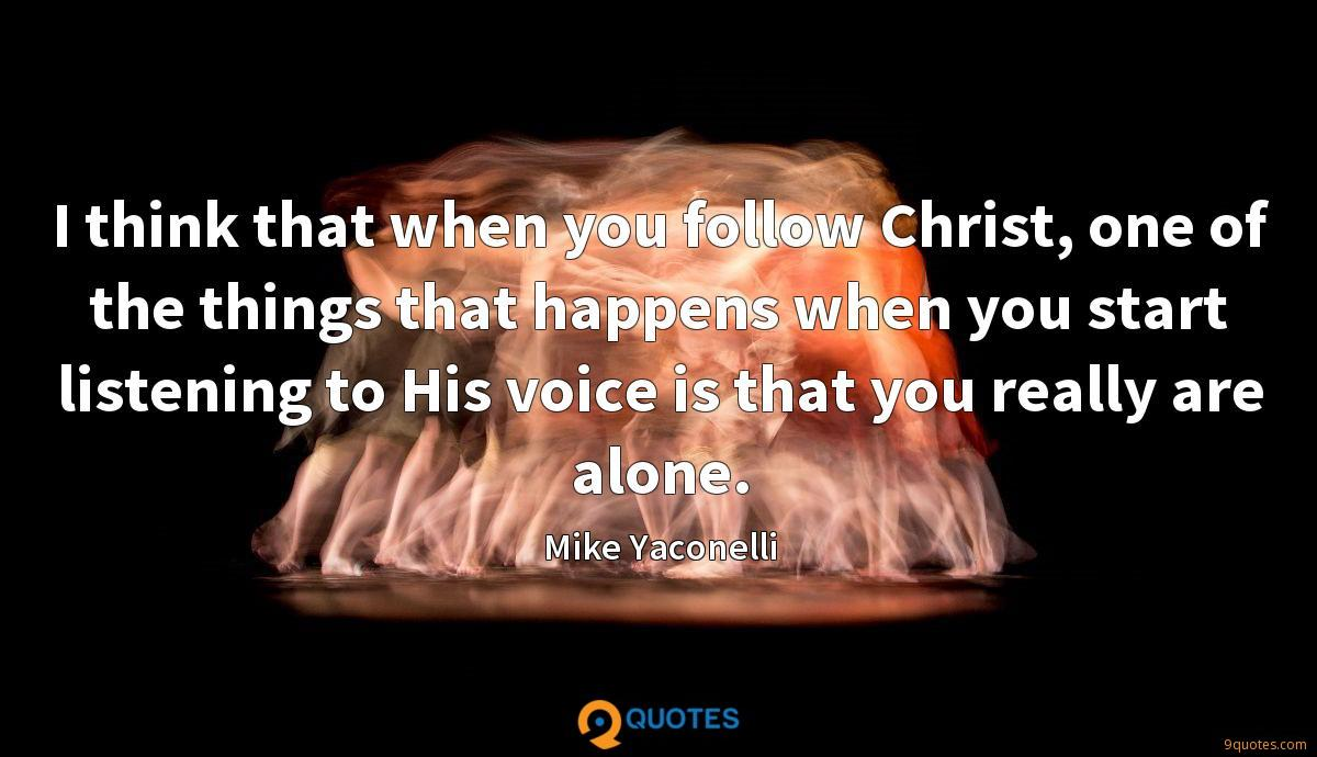 I think that when you follow Christ, one of the things that happens when you start listening to His voice is that you really are alone.