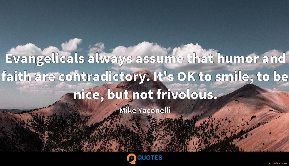 Evangelicals always assume that humor and faith are contradictory. It's OK to smile, to be nice, but not frivolous.