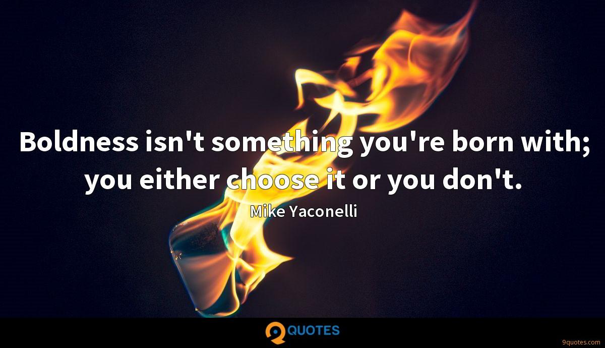 Boldness isn't something you're born with; you either choose it or you don't.