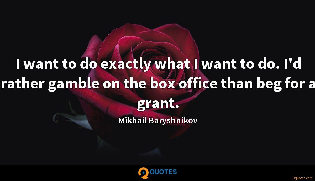 I want to do exactly what I want to do. I'd rather gamble on the box office than beg for a grant.