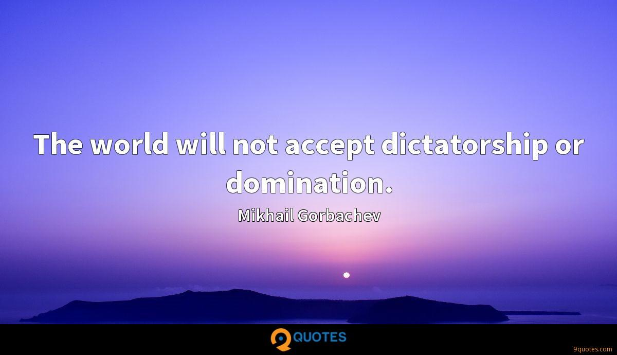 The world will not accept dictatorship or domination.