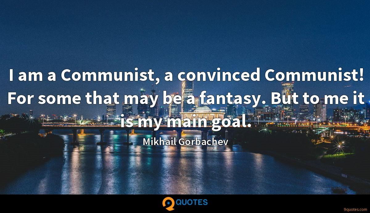 I am a Communist, a convinced Communist! For some that may be a fantasy. But to me it is my main goal.