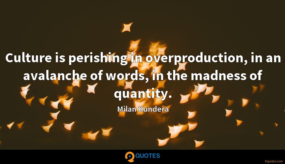 Culture is perishing in overproduction, in an avalanche of words, in the madness of quantity.