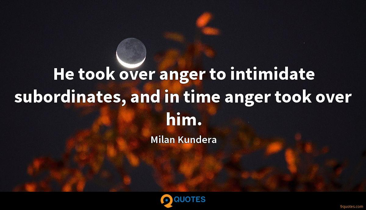 He took over anger to intimidate subordinates, and in time anger took over him.