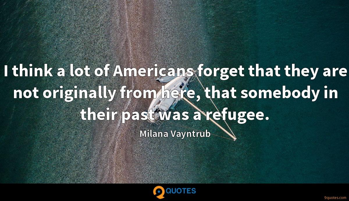I think a lot of Americans forget that they are not originally from here, that somebody in their past was a refugee.