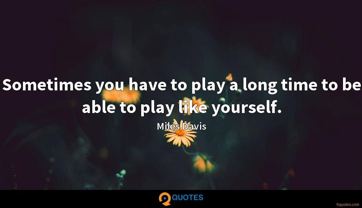 Sometimes you have to play a long time to be able to play like yourself.