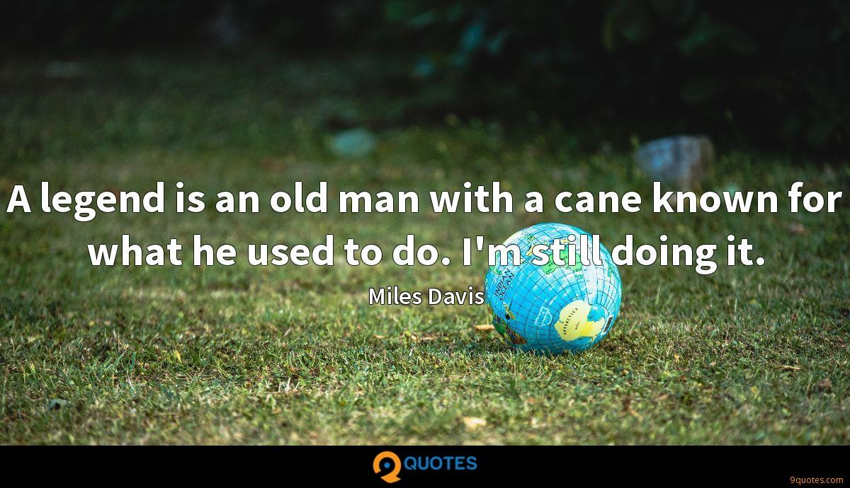 A legend is an old man with a cane known for what he used to do. I'm still doing it.