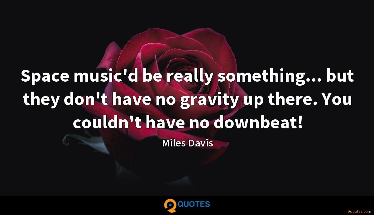 Space music'd be really something... but they don't have no gravity up there. You couldn't have no downbeat!