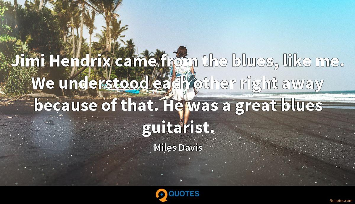 Jimi Hendrix came from the blues, like me. We understood each other right away because of that. He was a great blues guitarist.