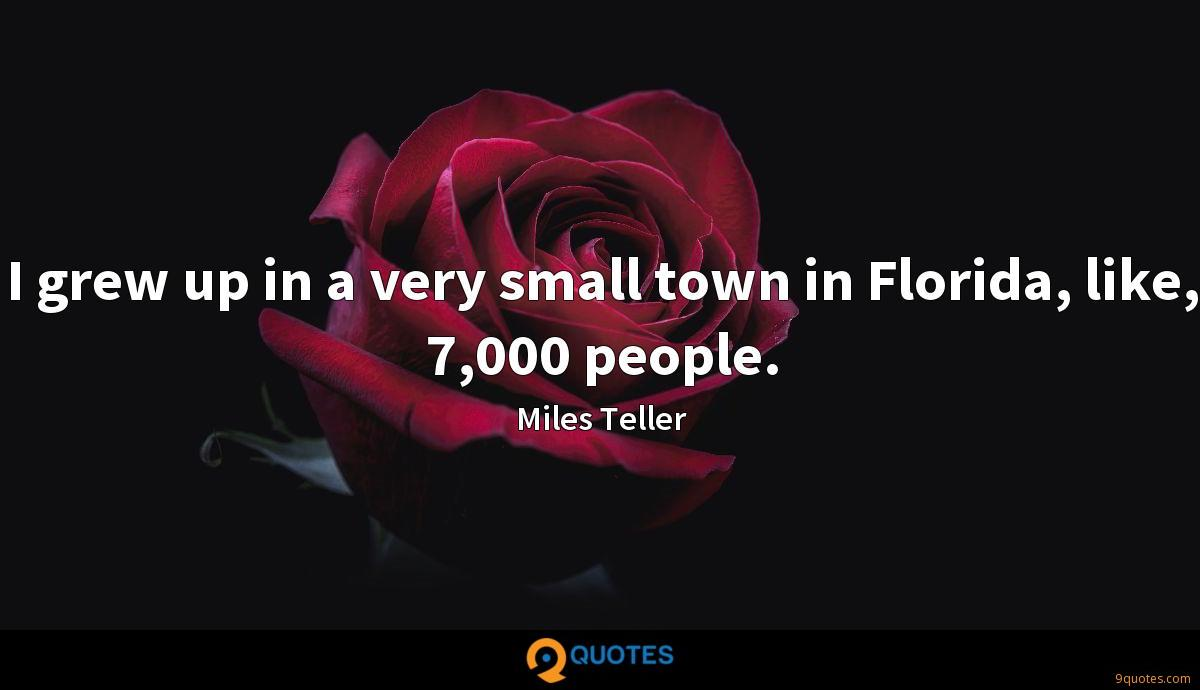I grew up in a very small town in Florida, like, 7,000 people.