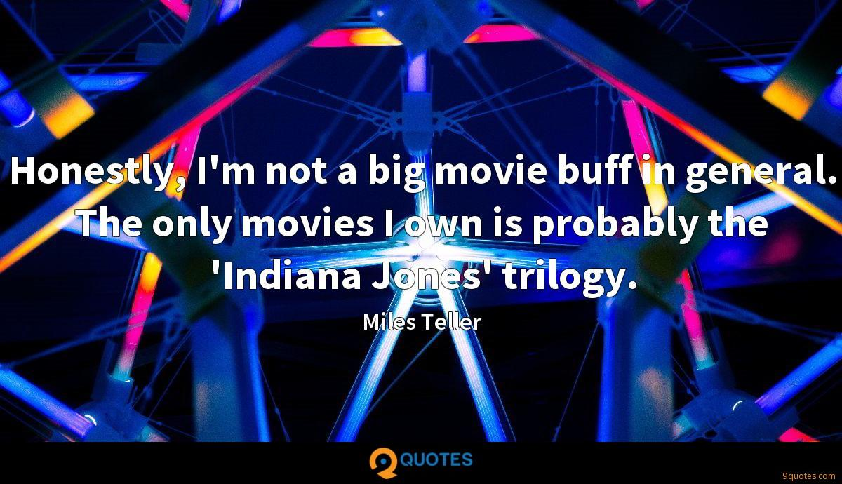 Honestly, I'm not a big movie buff in general. The only movies I own is probably the 'Indiana Jones' trilogy.
