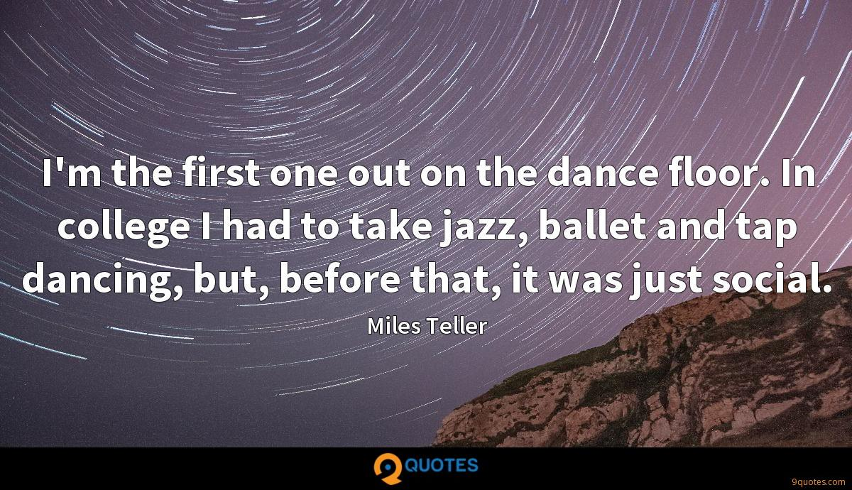 I\'m the first one out on the dance floor. In college I had ...