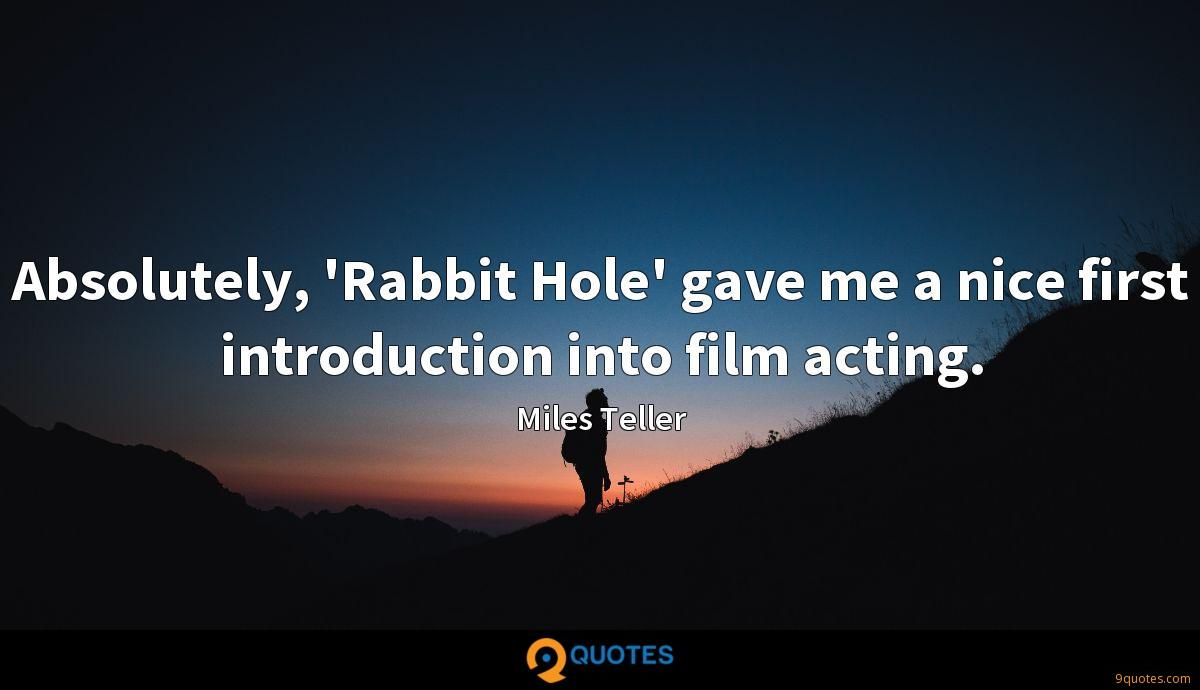 Absolutely, 'Rabbit Hole' gave me a nice first introduction into film acting.
