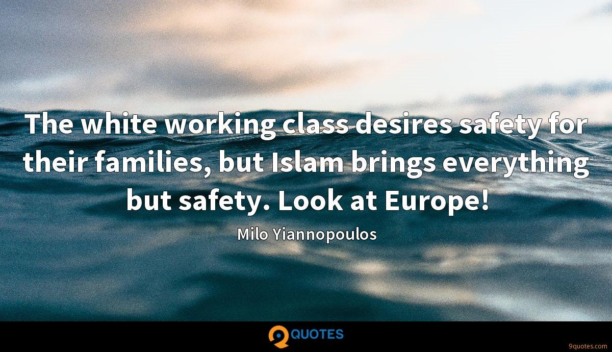 The white working class desires safety for their families, but Islam brings everything but safety. Look at Europe!