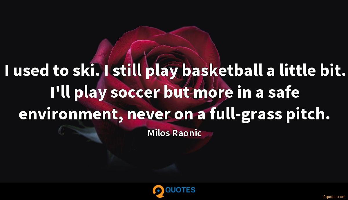 I used to ski. I still play basketball a little bit. I'll play soccer but more in a safe environment, never on a full-grass pitch.