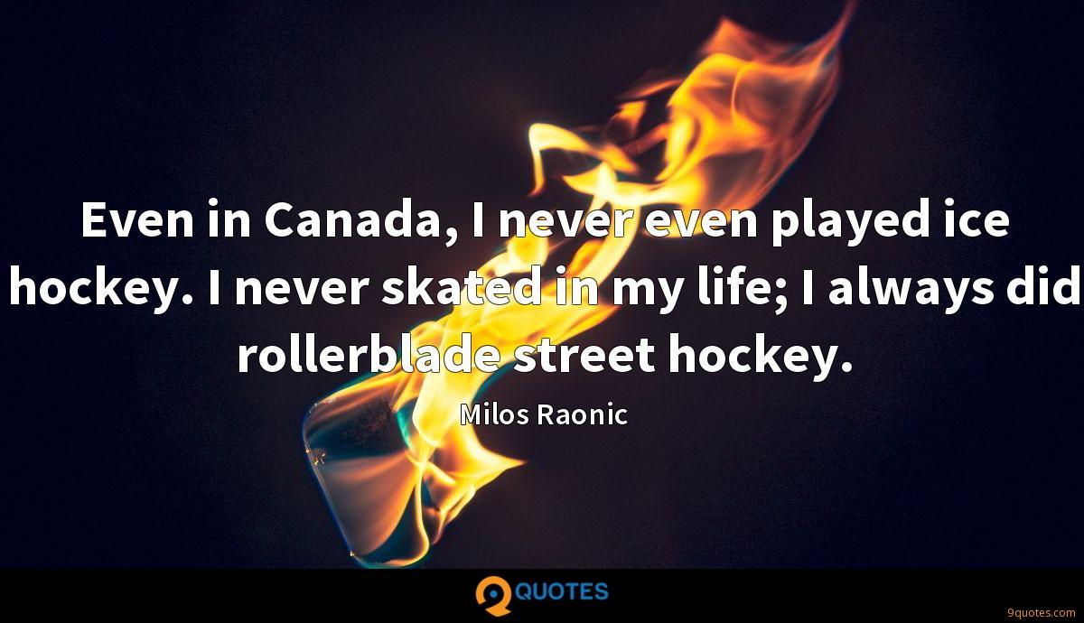 Even in Canada, I never even played ice hockey. I never skated in my life; I always did rollerblade street hockey.