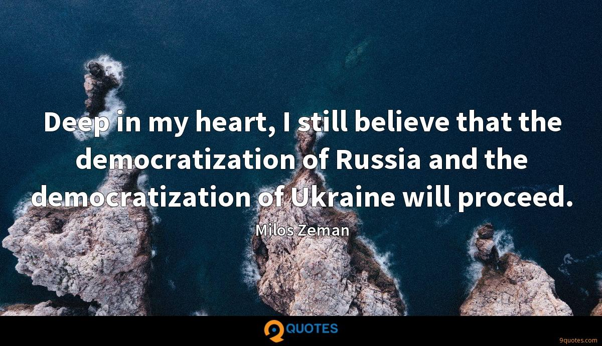 Deep in my heart, I still believe that the democratization of Russia and the democratization of Ukraine will proceed.