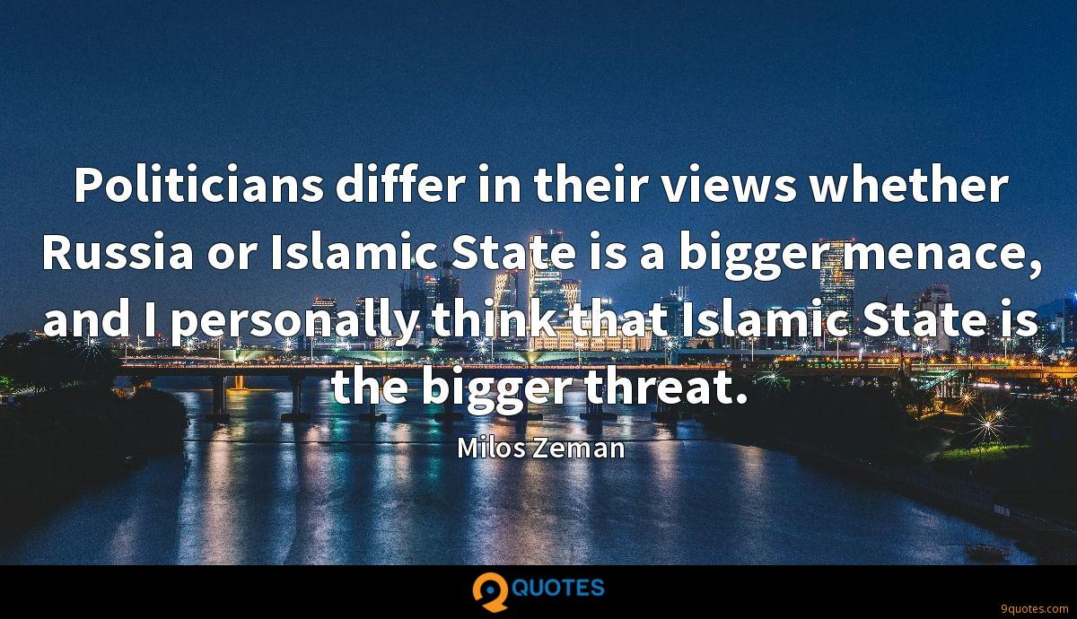 Politicians differ in their views whether Russia or Islamic State is a bigger menace, and I personally think that Islamic State is the bigger threat.