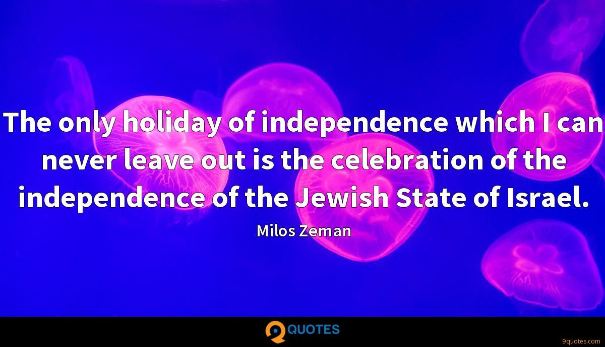 The only holiday of independence which I can never leave out is the celebration of the independence of the Jewish State of Israel.