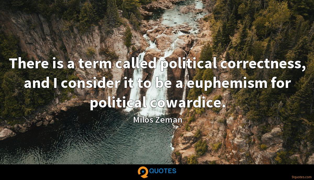 There is a term called political correctness, and I consider it to be a euphemism for political cowardice.