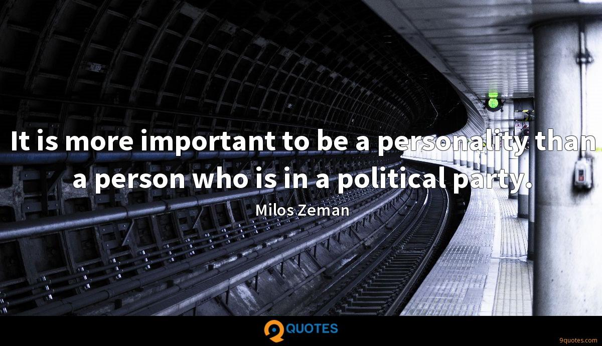 It is more important to be a personality than a person who is in a political party.