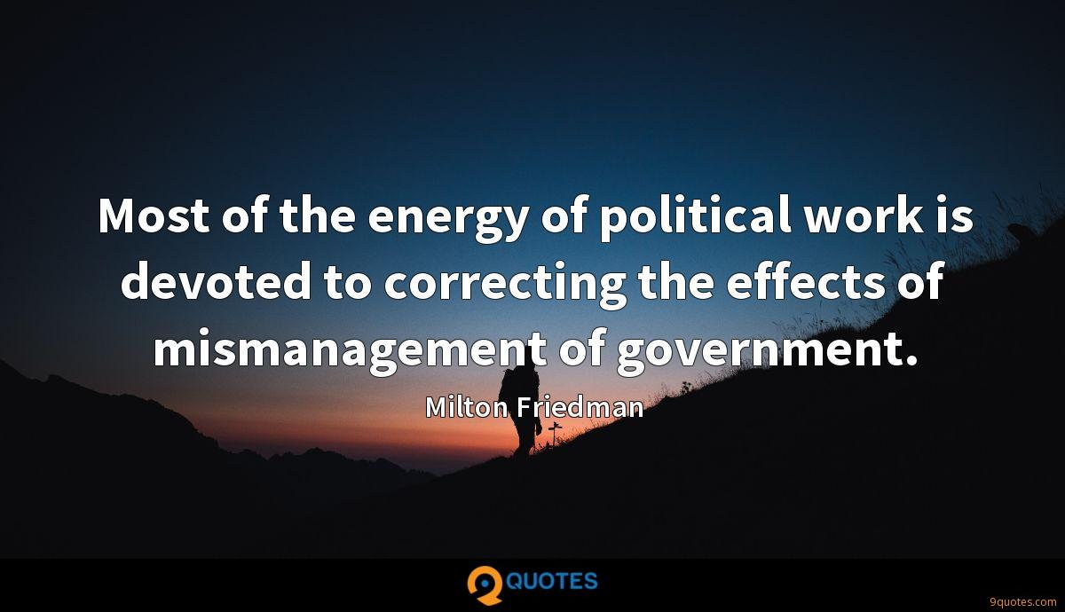 Most of the energy of political work is devoted to correcting the effects of mismanagement of government.
