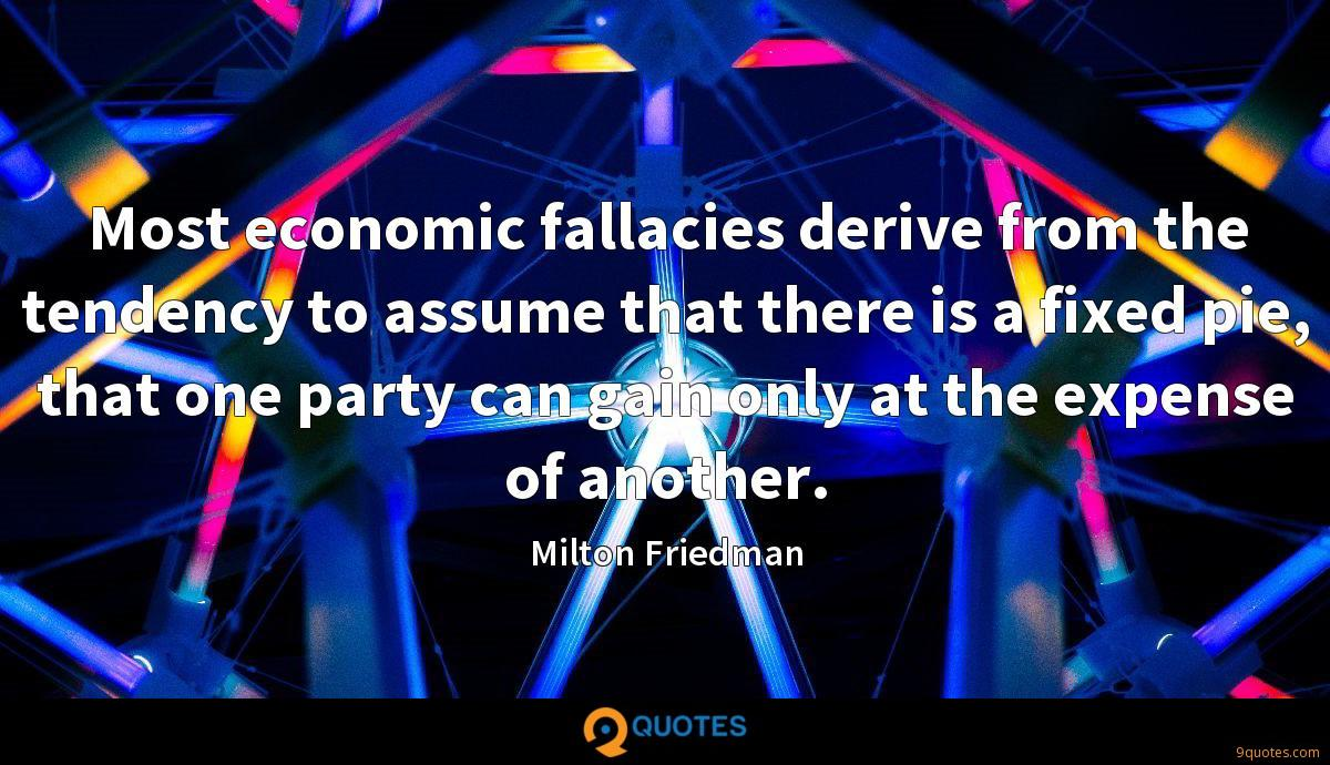 Most economic fallacies derive from the tendency to assume that there is a fixed pie, that one party can gain only at the expense of another.