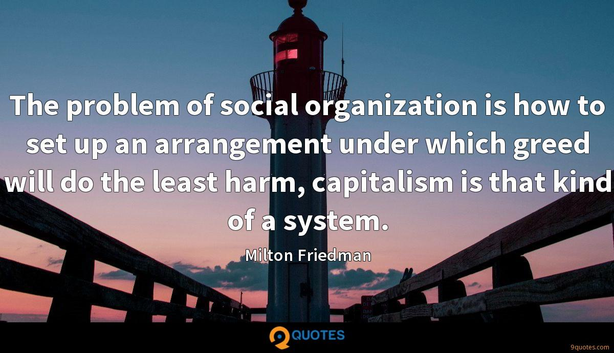 The problem of social organization is how to set up an arrangement under which greed will do the least harm, capitalism is that kind of a system.