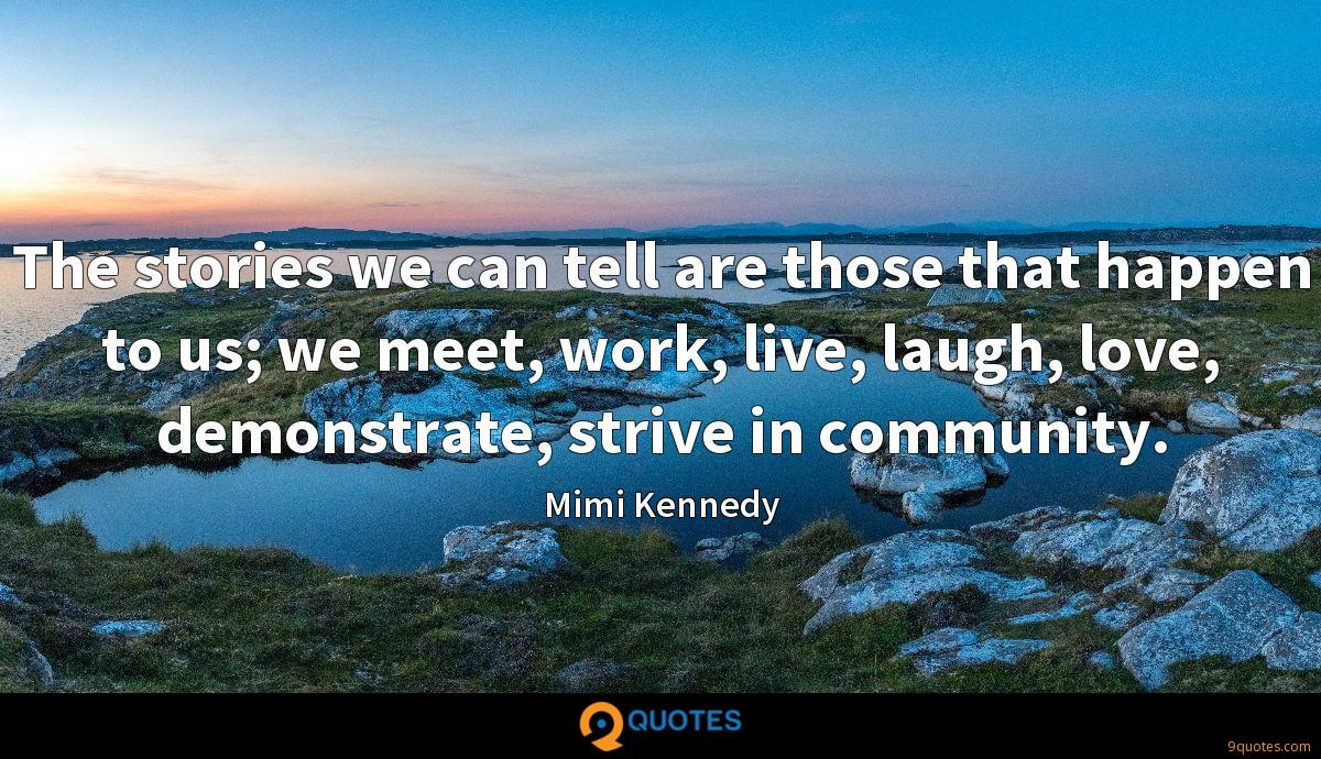 The stories we can tell are those that happen to us; we meet, work, live, laugh, love, demonstrate, strive in community.