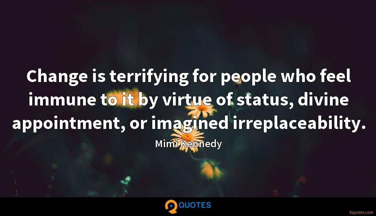 Change is terrifying for people who feel immune to it by virtue of status, divine appointment, or imagined irreplaceability.