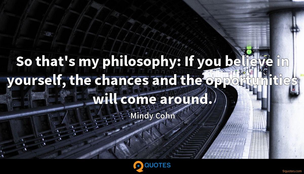 So that's my philosophy: If you believe in yourself, the chances and the opportunities will come around.