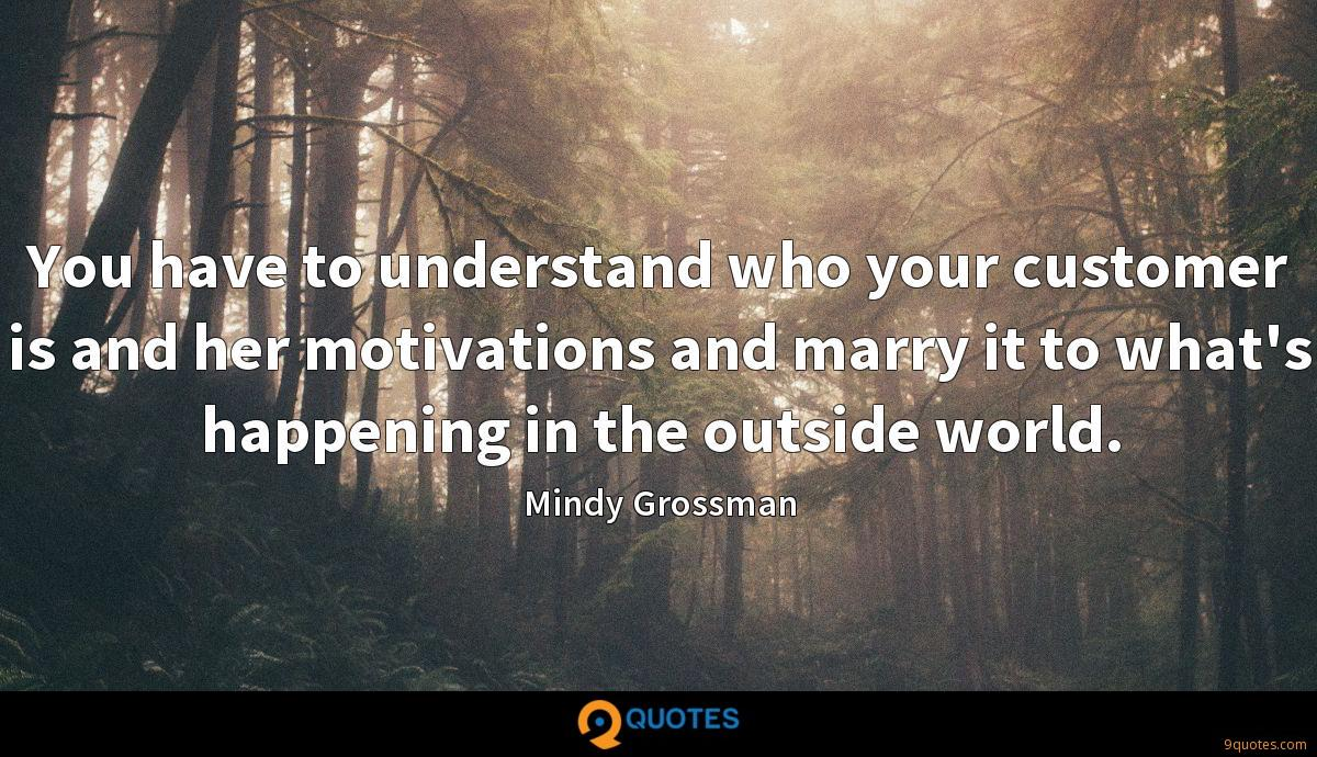 You have to understand who your customer is and her motivations and marry it to what's happening in the outside world.