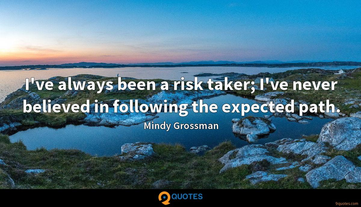I've always been a risk taker; I've never believed in following the expected path.