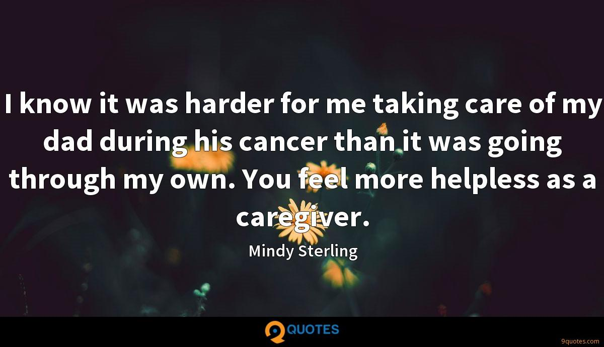 I know it was harder for me taking care of my dad during his cancer than it was going through my own. You feel more helpless as a caregiver.